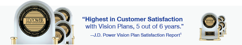 Highest in Customer Satisfaction with Vision Plans, 5 out of 6 years. - J.D. Power Vision Plan Satisfaction Report1
